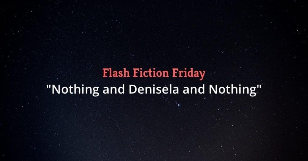 "Flash Fiction Friday: ""Nothing and Denisela and Nothing"""